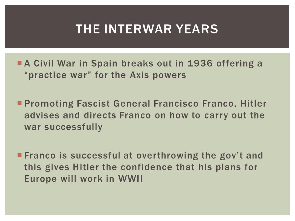  A Civil War in Spain breaks out in 1936 offering a practice war for the Axis powers  Promoting Fascist General Francisco Franco, Hitler advises and directs Franco on how to carry out the war successfully  Franco is successful at overthrowing the gov't and this gives Hitler the confidence that his plans for Europe will work in WWII THE INTERWAR YEARS