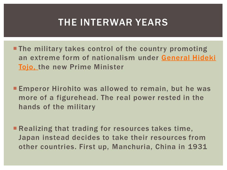  The military takes control of the country promoting an extreme form of nationalism under General Hideki Tojo, the new Prime Minister  Emperor Hirohito was allowed to remain, but he was more of a figurehead.