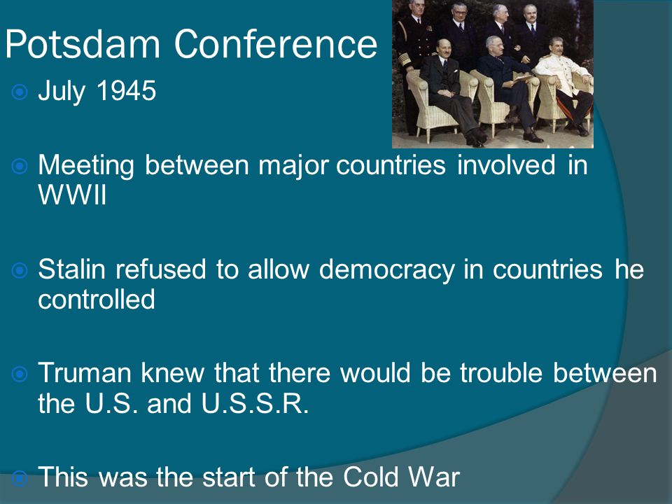 Potsdam Conference  July 1945  Meeting between major countries involved in WWII  Stalin refused to allow democracy in countries he controlled  Tru