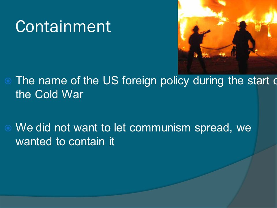 Containment  The name of the US foreign policy during the start of the Cold War  We did not want to let communism spread, we wanted to contain it