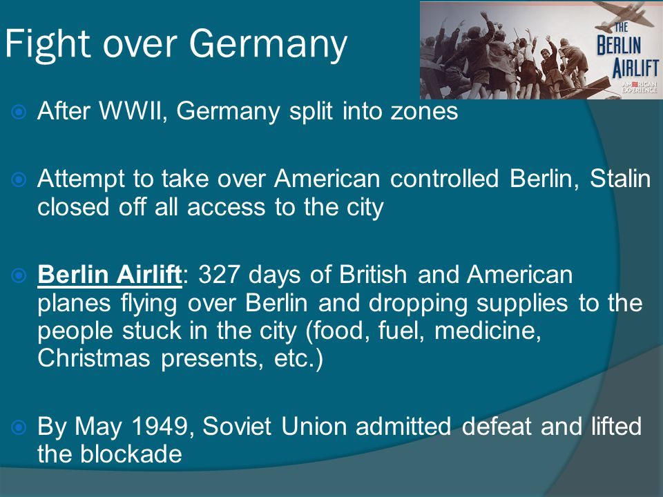 Fight over Germany  After WWII, Germany split into zones  Attempt to take over American controlled Berlin, Stalin closed off all access to the city