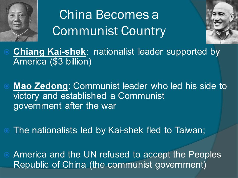 China Becomes a Communist Country  Chiang Kai-shek: nationalist leader supported by America ($3 billion)  Mao Zedong: Communist leader who led his s