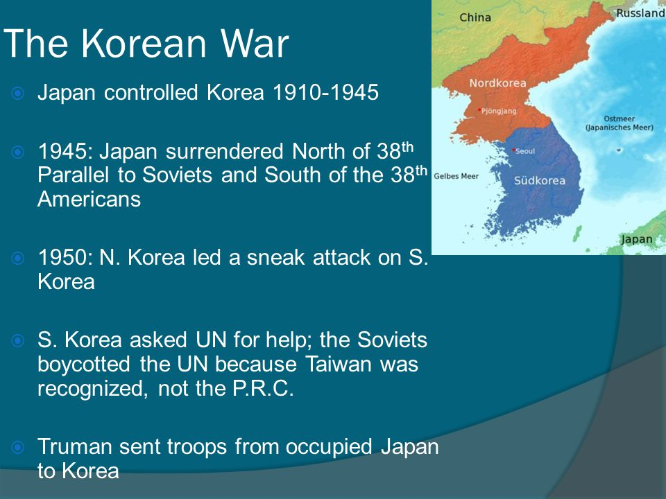 The Korean War  Japan controlled Korea 1910-1945  1945: Japan surrendered North of 38 th Parallel to Soviets and South of the 38 th to Americans  1