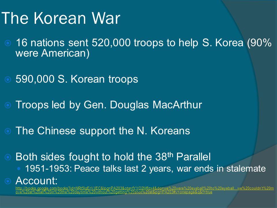 The Korean War  16 nations sent 520,000 troops to help S. Korea (90% were American)  590,000 S. Korean troops  Troops led by Gen. Douglas MacArthur
