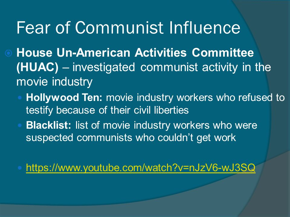 Fear of Communist Influence  House Un-American Activities Committee (HUAC) – investigated communist activity in the movie industry Hollywood Ten: mov