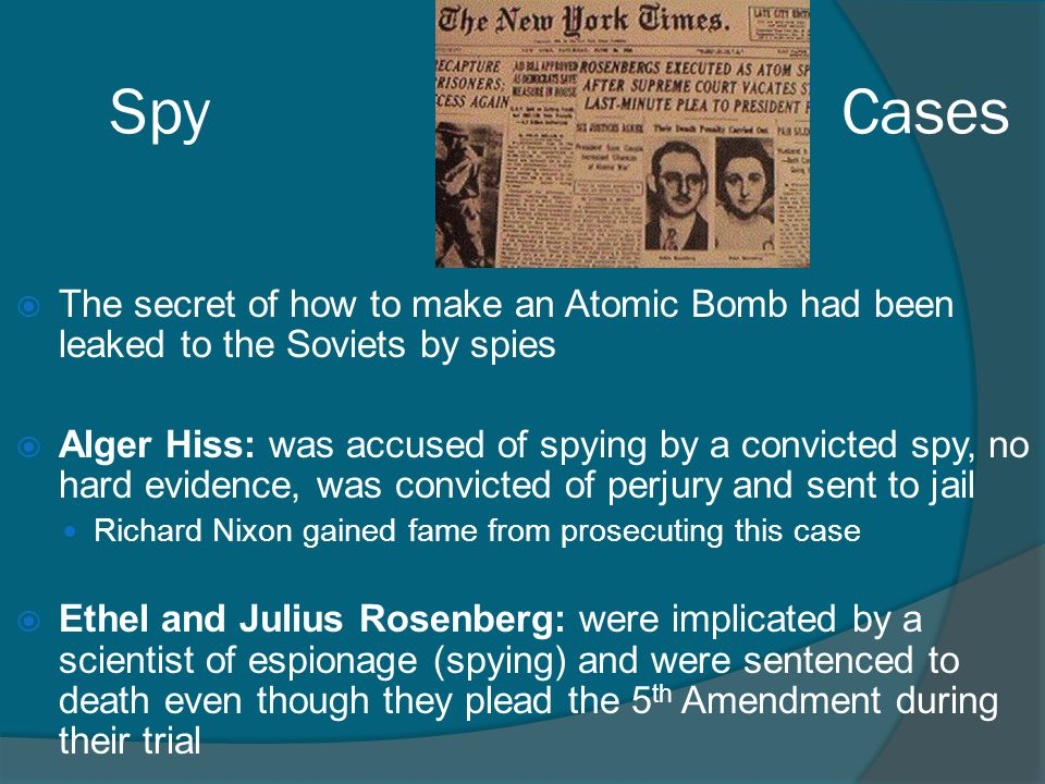 Spy Cases  The secret of how to make an Atomic Bomb had been leaked to the Soviets by spies  Alger Hiss: was accused of spying by a convicted spy, n
