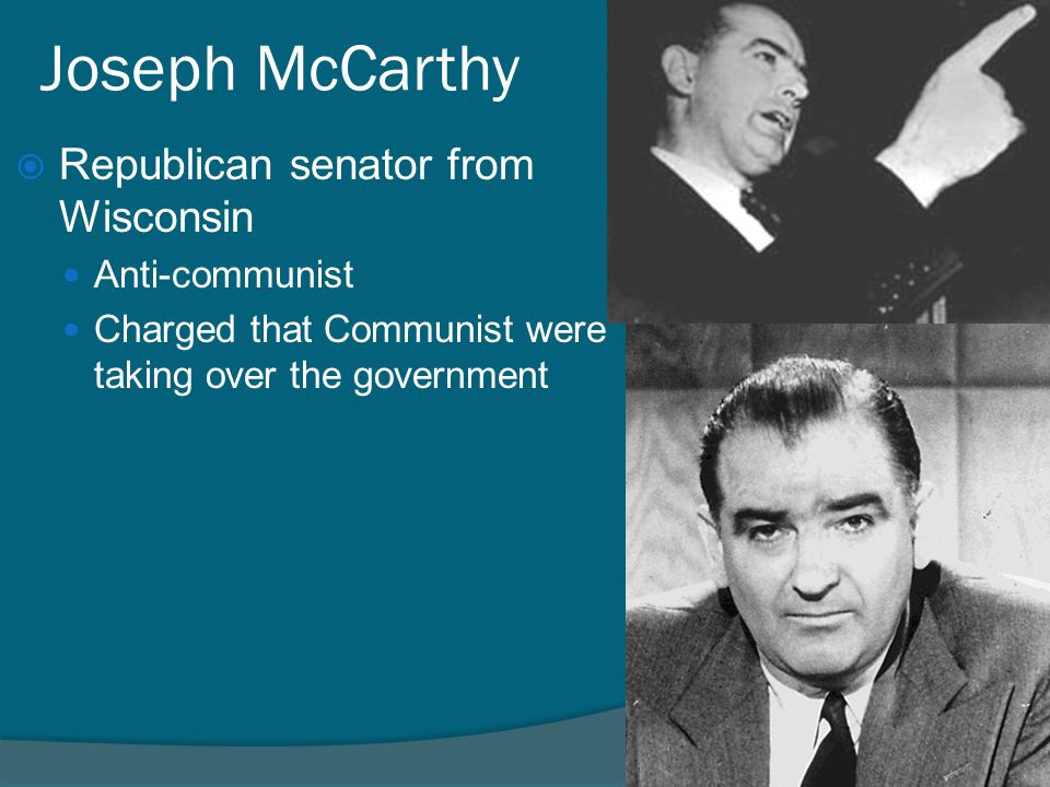 Joseph McCarthy  Republican senator from Wisconsin Anti-communist Charged that Communist were taking over the government