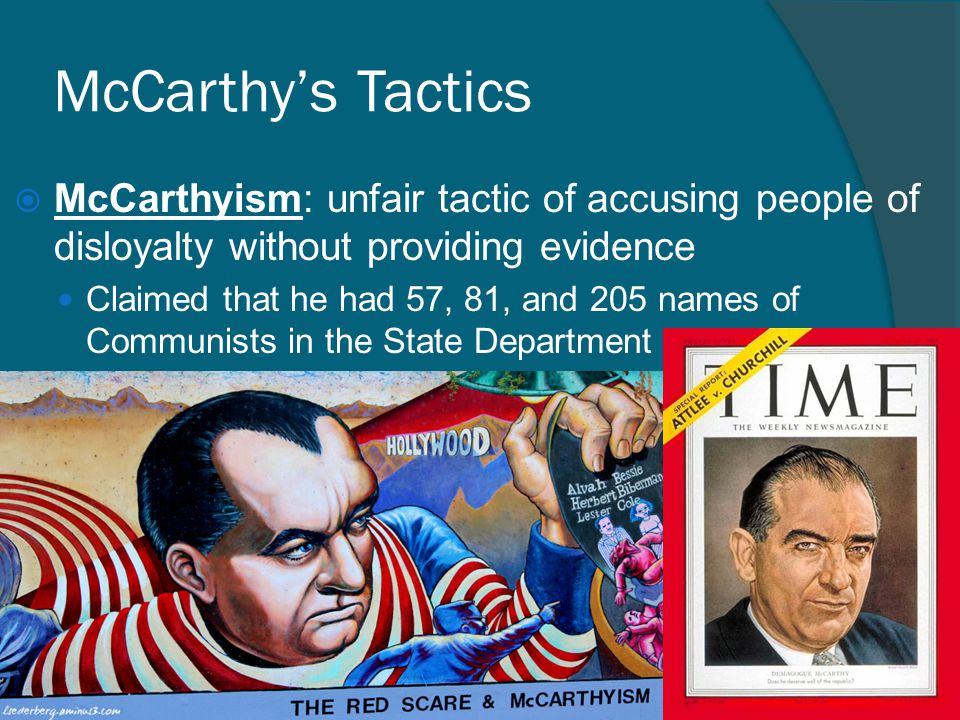 McCarthy's Tactics  McCarthyism: unfair tactic of accusing people of disloyalty without providing evidence Claimed that he had 57, 81, and 205 names