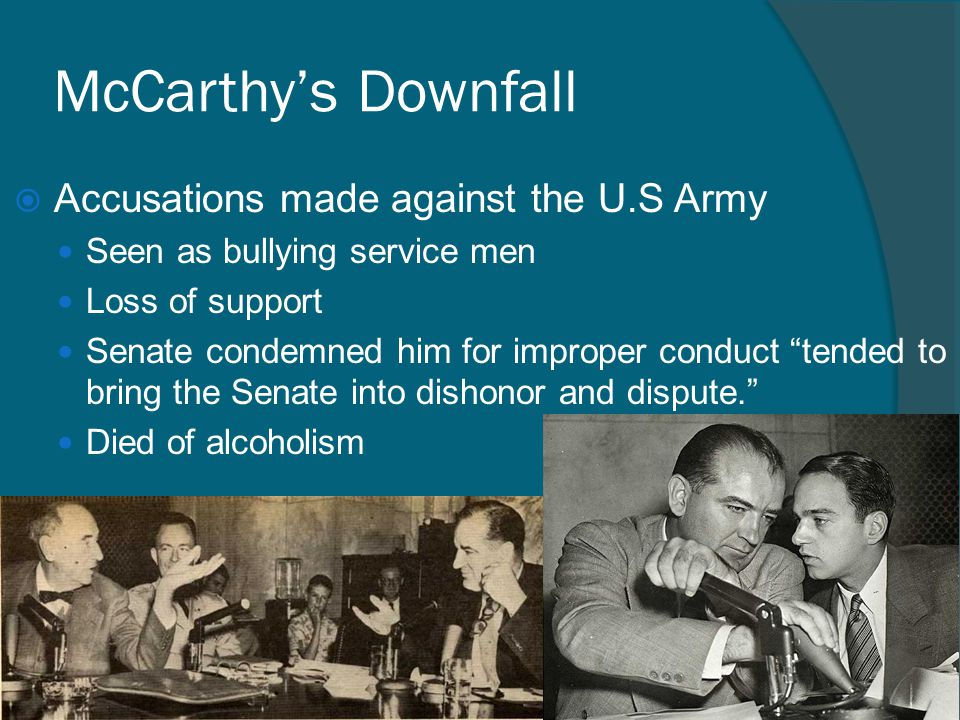 """McCarthy's Downfall  Accusations made against the U.S Army Seen as bullying service men Loss of support Senate condemned him for improper conduct """"te"""