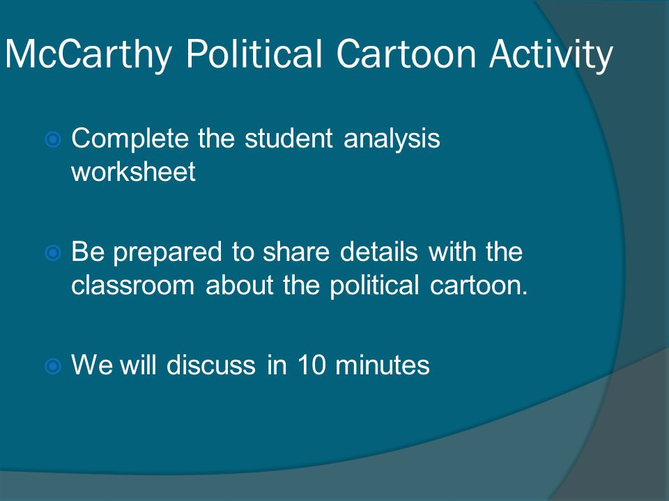 McCarthy Political Cartoon Activity  Complete the student analysis worksheet  Be prepared to share details with the classroom about the political ca