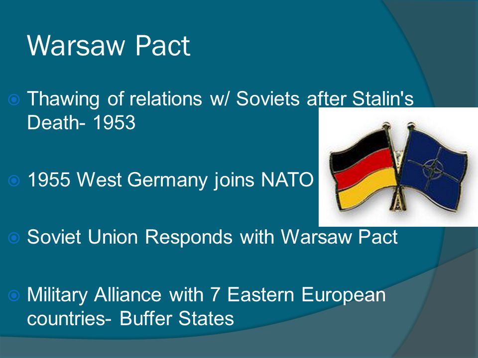 Warsaw Pact  Thawing of relations w/ Soviets after Stalin's Death- 1953  1955 West Germany joins NATO  Soviet Union Responds with Warsaw Pact  Mil