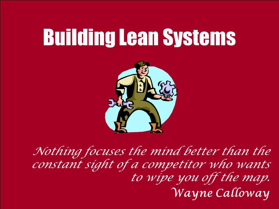 Building Lean Systems Nothing focuses the mind better than the constant sight of a competitor who wants to wipe you off the map. Wayne Calloway