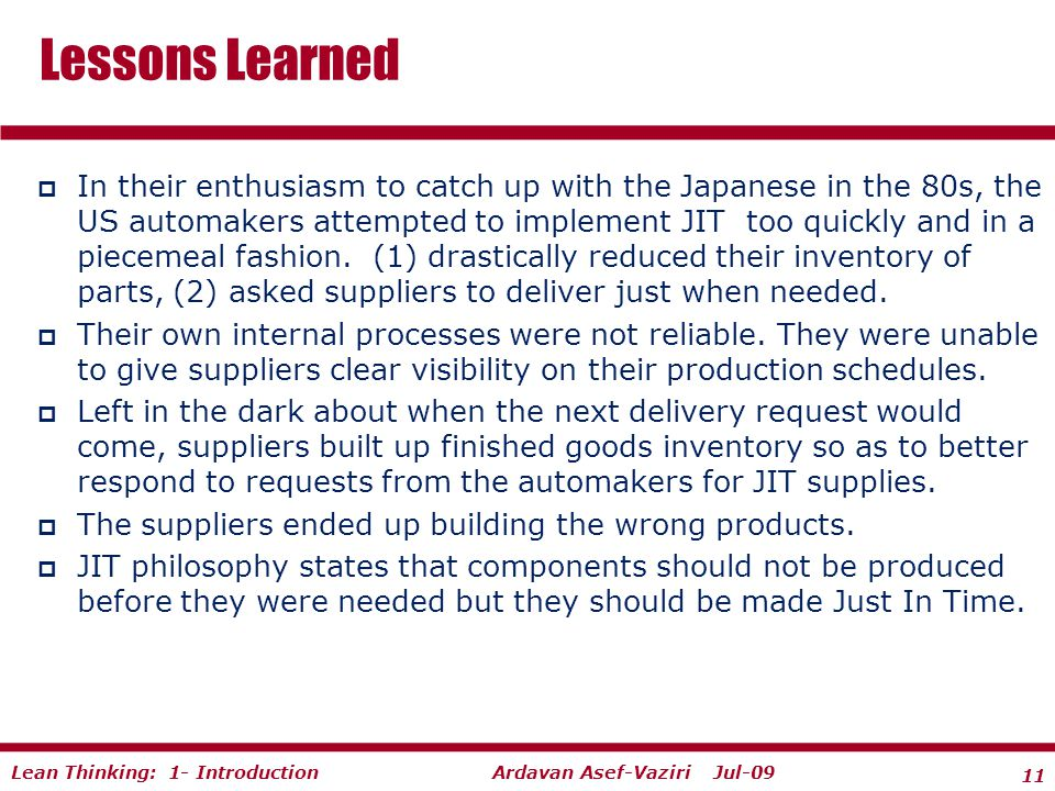 11 Ardavan Asef-Vaziri Jul-09Lean Thinking: 1- Introduction  In their enthusiasm to catch up with the Japanese in the 80s, the US automakers attempted to implement JIT too quickly and in a piecemeal fashion.