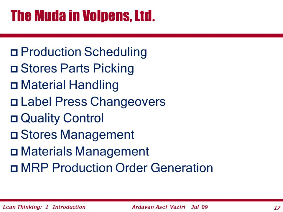 17 Ardavan Asef-Vaziri Jul-09Lean Thinking: 1- Introduction  Production Scheduling  Stores Parts Picking  Material Handling  Label Press Changeovers  Quality Control  Stores Management  Materials Management  MRP Production Order Generation The Muda in Volpens, Ltd.
