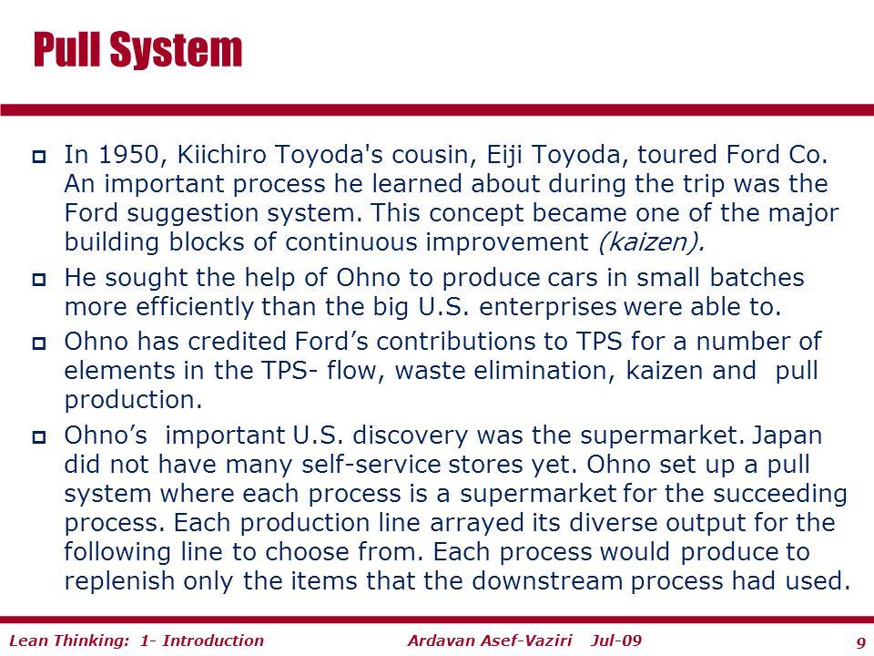 9 Ardavan Asef-Vaziri Jul-09Lean Thinking: 1- Introduction  In 1950, Kiichiro Toyoda s cousin, Eiji Toyoda, toured Ford Co.