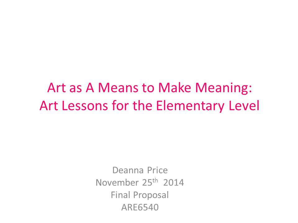 Art as A Means to Make Meaning: Art Lessons for the Elementary Level Deanna Price November 25 th 2014 Final Proposal ARE6540
