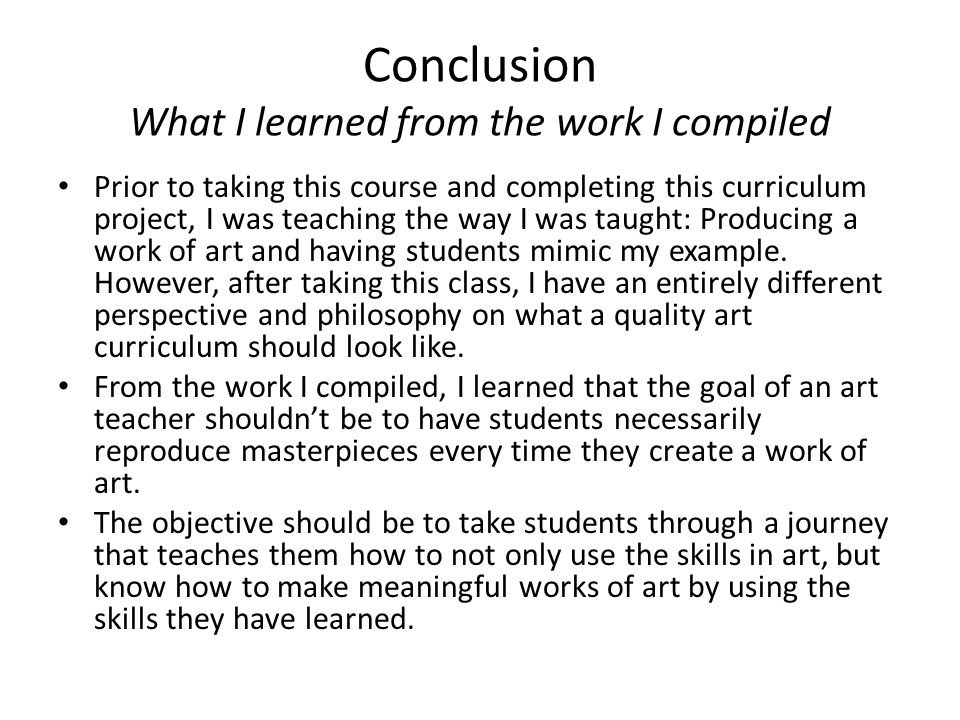 Conclusions Implications for teaching, learning, and curriculum I have started to change my curriculum since taking this course (more focus on meaning making and contemporary art).