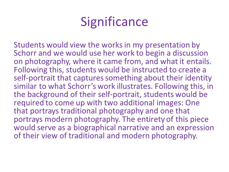 Significance Students would view the works in my presentation by Schorr and we would use her work to begin a discussion on photography, where it came from, and what it entails.