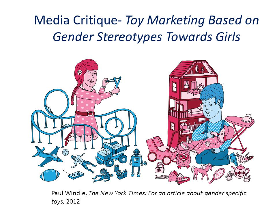 Media Critique- Toy Marketing Based on Gender Stereotypes Towards Girls Paul Windle, The New York Times: For an article about gender specific toys, 2012