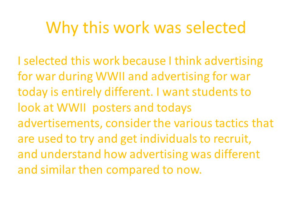 Why this work was selected I selected this work because I think advertising for war during WWII and advertising for war today is entirely different.