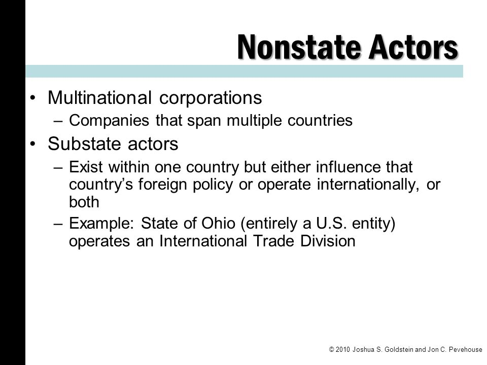 Nonstate Actors Multinational corporations –Companies that span multiple countries Substate actors –Exist within one country but either influence that country's foreign policy or operate internationally, or both –Example: State of Ohio (entirely a U.S.