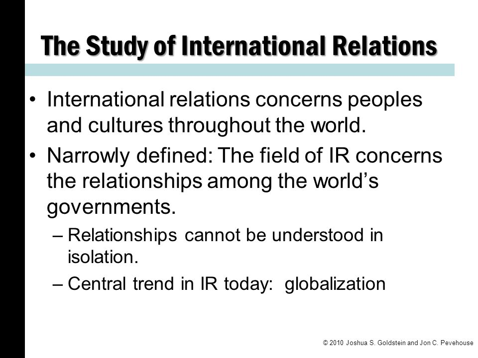 The Study of International Relations International relations concerns peoples and cultures throughout the world.