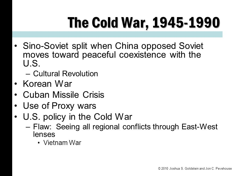The Cold War, 1945-1990 Sino-Soviet split when China opposed Soviet moves toward peaceful coexistence with the U.S. –Cultural Revolution Korean War Cu