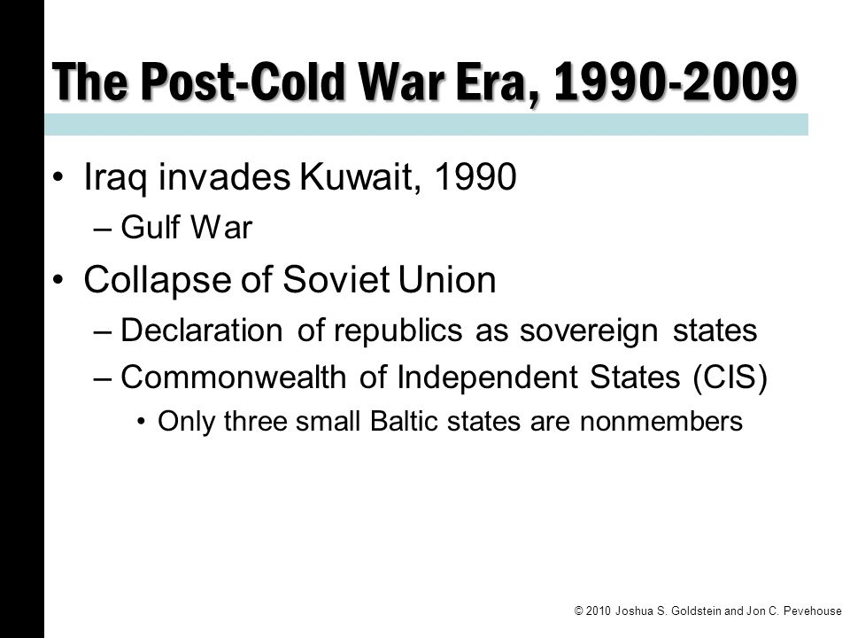The Post-Cold War Era, 1990-2009 Iraq invades Kuwait, 1990 –Gulf War Collapse of Soviet Union –Declaration of republics as sovereign states –Commonwealth of Independent States (CIS) Only three small Baltic states are nonmembers © 2010 Joshua S.