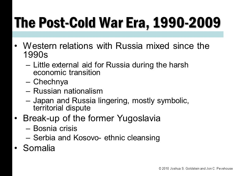 The Post-Cold War Era, 1990-2009 Western relations with Russia mixed since the 1990s –Little external aid for Russia during the harsh economic transition –Chechnya –Russian nationalism –Japan and Russia lingering, mostly symbolic, territorial dispute Break-up of the former Yugoslavia –Bosnia crisis –Serbia and Kosovo- ethnic cleansing Somalia © 2010 Joshua S.