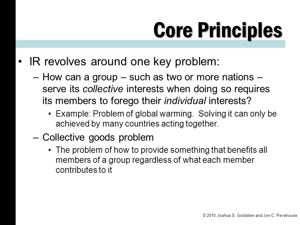 Core Principles IR revolves around one key problem: –How can a group – such as two or more nations – serve its collective interests when doing so requ