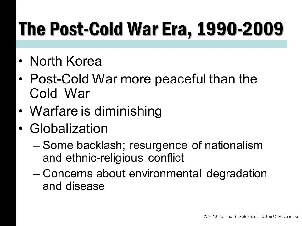 The Post-Cold War Era, 1990-2009 North Korea Post-Cold War more peaceful than the Cold War Warfare is diminishing Globalization –Some backlash; resurgence of nationalism and ethnic-religious conflict –Concerns about environmental degradation and disease © 2010 Joshua S.