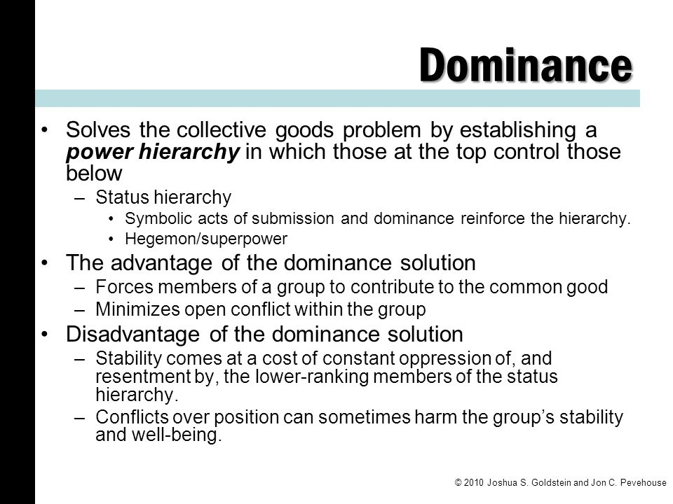 Dominance Solves the collective goods problem by establishing a power hierarchy in which those at the top control those below –Status hierarchy Symbol