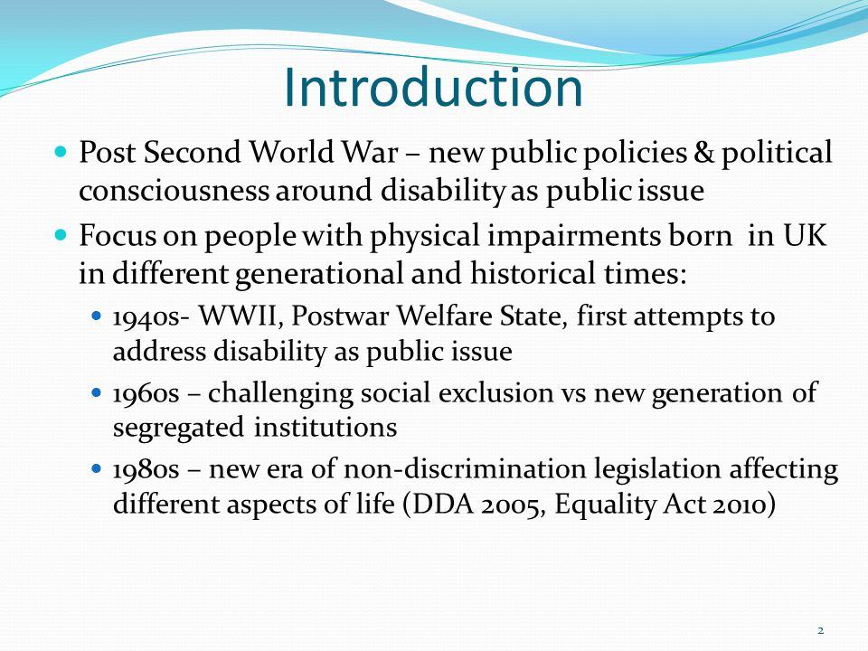 Introduction Post Second World War – new public policies & political consciousness around disability as public issue Focus on people with physical impairments born in UK in different generational and historical times: 1940s- WWII, Postwar Welfare State, first attempts to address disability as public issue 1960s – challenging social exclusion vs new generation of segregated institutions 1980s – new era of non-discrimination legislation affecting different aspects of life (DDA 2005, Equality Act 2010) 2