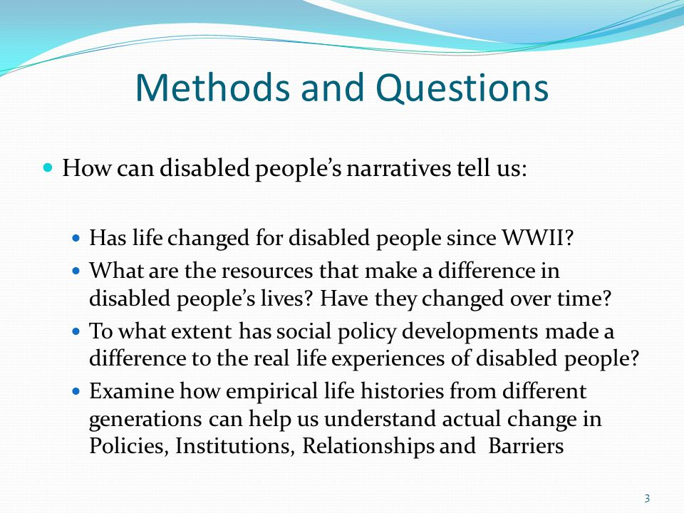 Sample 58 people with physical impairments (childhood or birth) Males and Females born in 1940s, 1960s, 1980s Grew up in England Voluntary participation Addresses diversity of experiences, not statistically significant 4