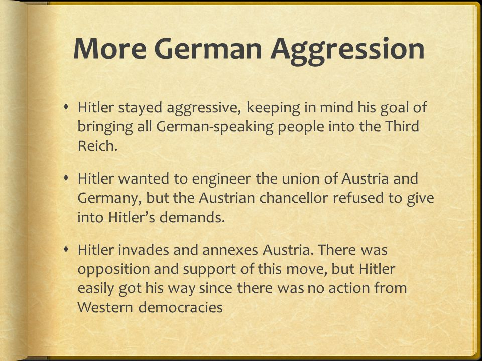 More German Aggression  Hitler stayed aggressive, keeping in mind his goal of bringing all German-speaking people into the Third Reich.