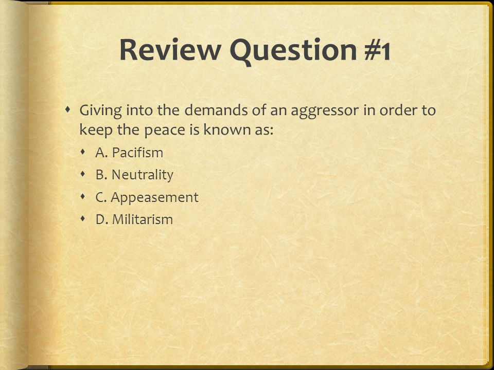 Review Question #1  Giving into the demands of an aggressor in order to keep the peace is known as:  A.