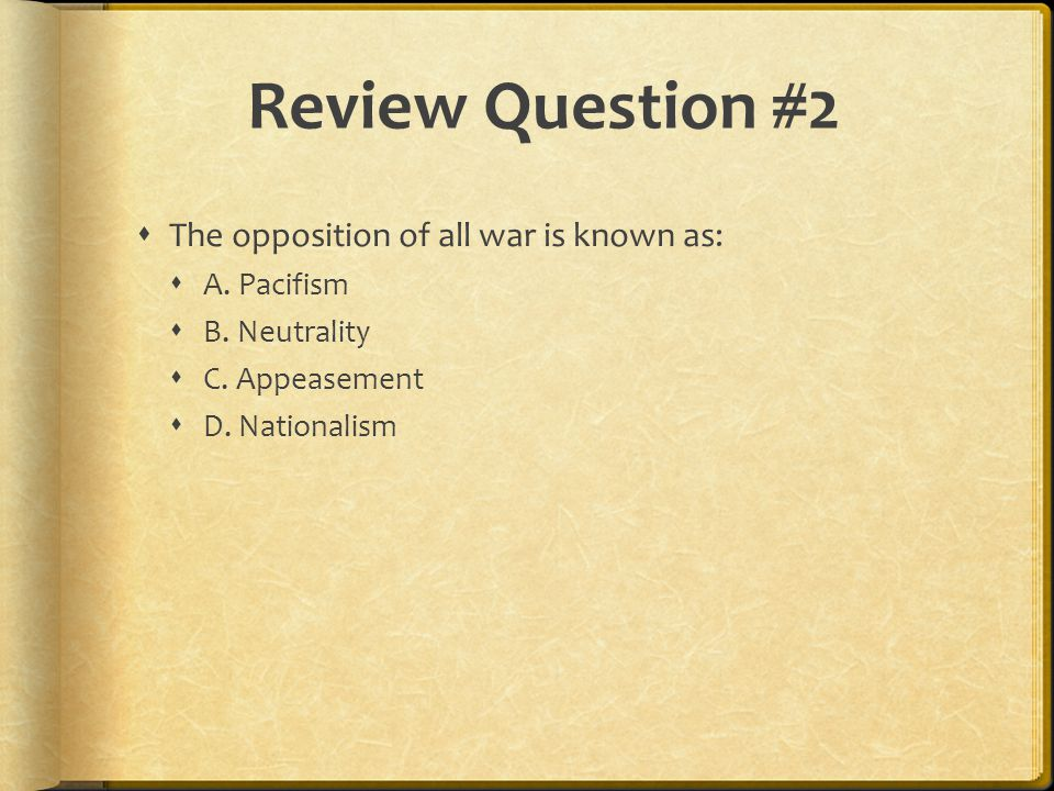 Review Question #2  The opposition of all war is known as:  A.