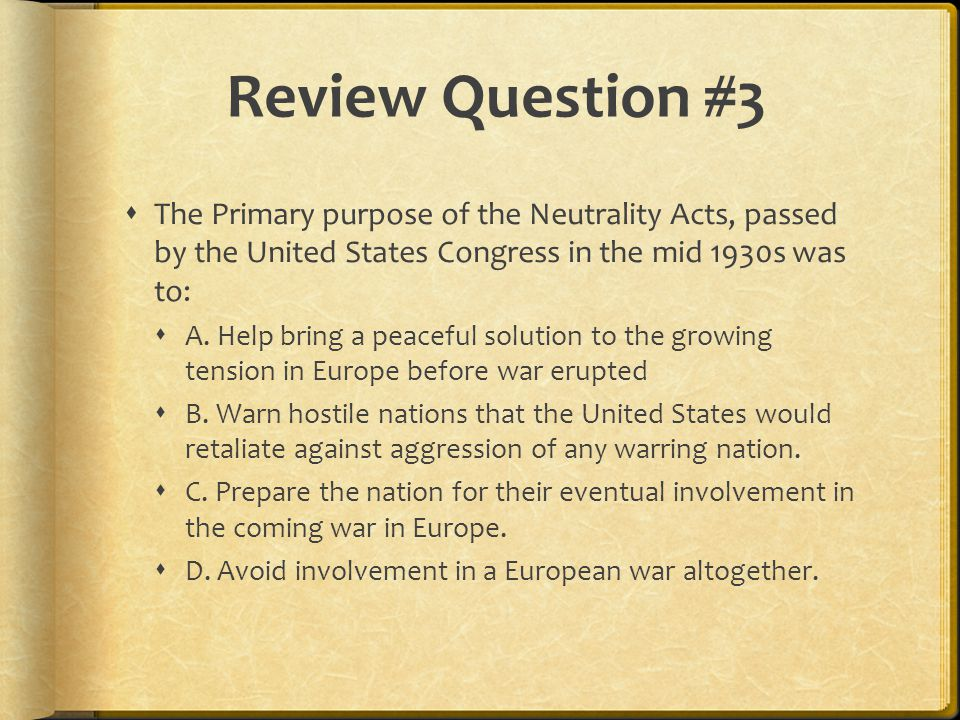 Review Question #3  The Primary purpose of the Neutrality Acts, passed by the United States Congress in the mid 1930s was to:  A.