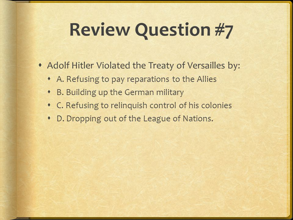 Review Question #7  Adolf Hitler Violated the Treaty of Versailles by:  A.