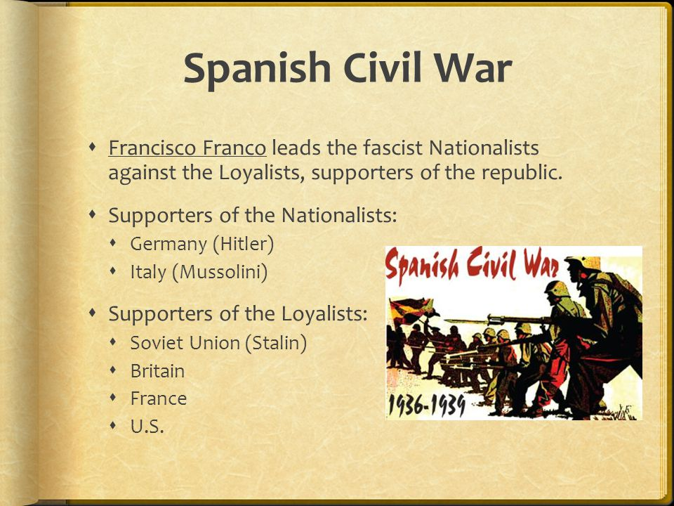 Spanish Civil War  Francisco Franco leads the fascist Nationalists against the Loyalists, supporters of the republic.