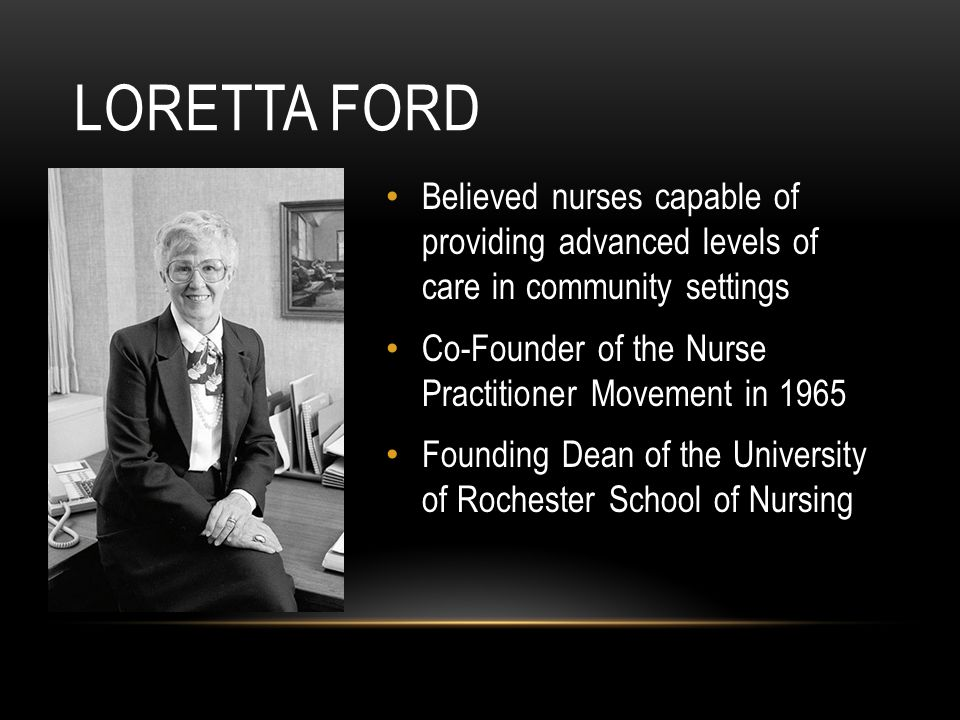 Believed nurses capable of providing advanced levels of care in community settings Co-Founder of the Nurse Practitioner Movement in 1965 Founding Dean of the University of Rochester School of Nursing LORETTA FORD