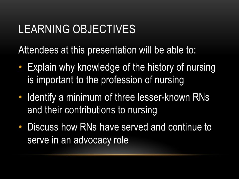 LEARNING OBJECTIVES Attendees at this presentation will be able to: Explain why knowledge of the history of nursing is important to the profession of nursing Identify a minimum of three lesser-known RNs and their contributions to nursing Discuss how RNs have served and continue to serve in an advocacy role
