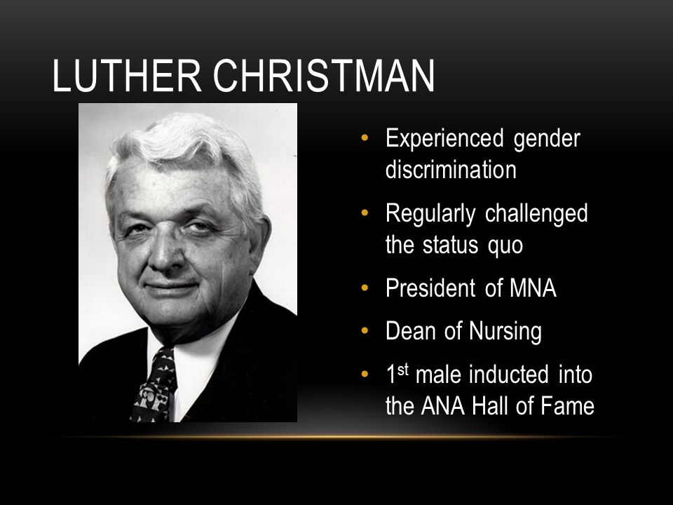 Experienced gender discrimination Regularly challenged the status quo President of MNA Dean of Nursing 1 st male inducted into the ANA Hall of Fame LUTHER CHRISTMAN