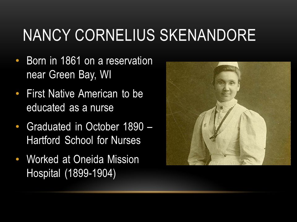Born in 1861 on a reservation near Green Bay, WI First Native American to be educated as a nurse Graduated in October 1890 – Hartford School for Nurses Worked at Oneida Mission Hospital (1899-1904) NANCY CORNELIUS SKENANDORE