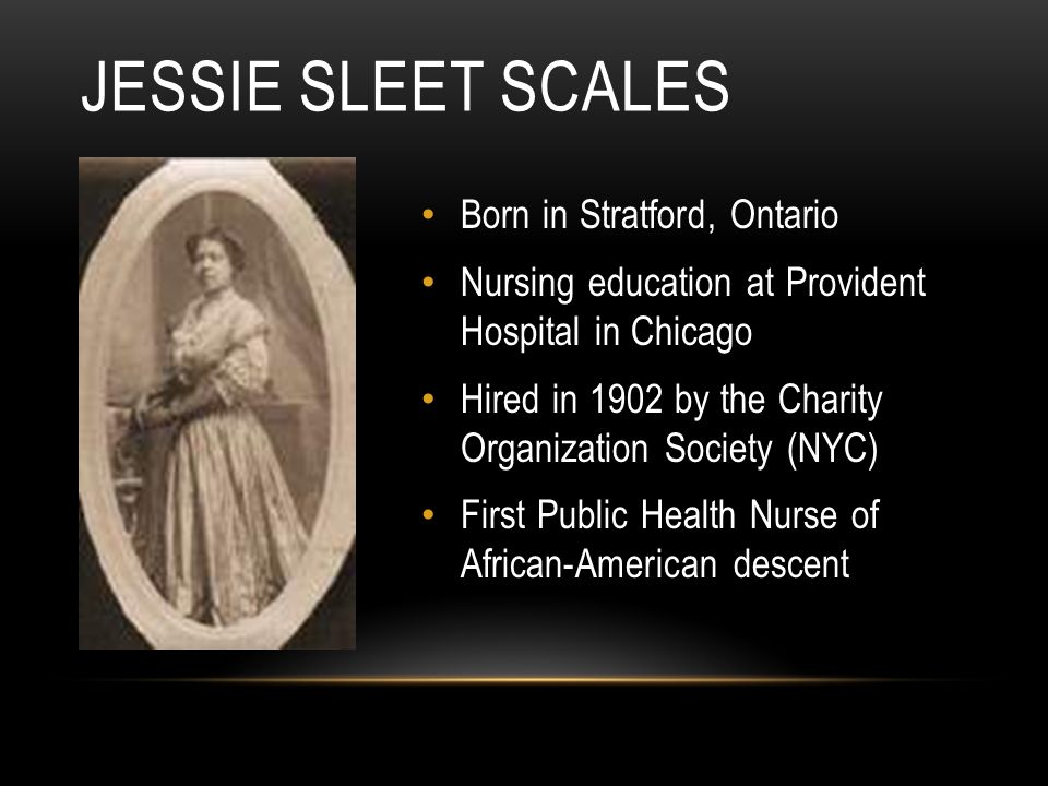 Born in Stratford, Ontario Nursing education at Provident Hospital in Chicago Hired in 1902 by the Charity Organization Society (NYC) First Public Health Nurse of African-American descent JESSIE SLEET SCALES