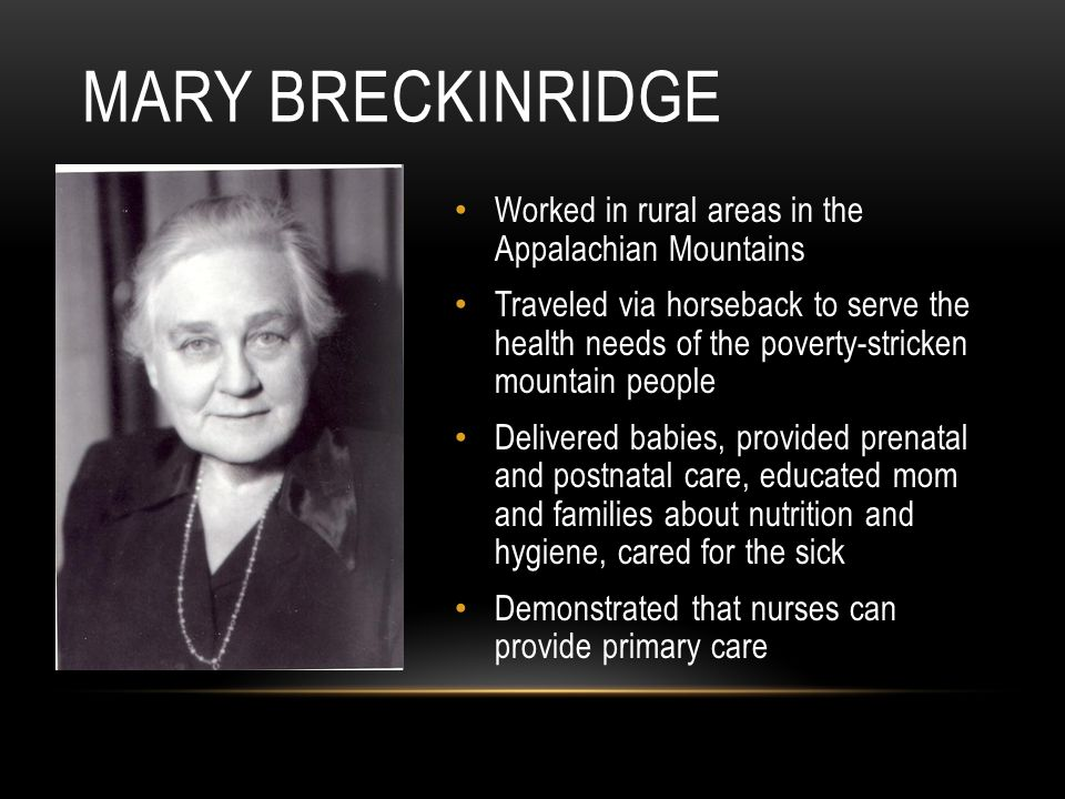 Worked in rural areas in the Appalachian Mountains Traveled via horseback to serve the health needs of the poverty-stricken mountain people Delivered babies, provided prenatal and postnatal care, educated mom and families about nutrition and hygiene, cared for the sick Demonstrated that nurses can provide primary care MARY BRECKINRIDGE