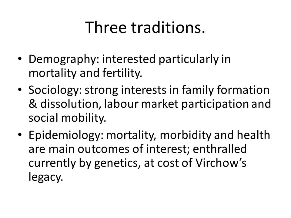 Three traditions. Demography: interested particularly in mortality and fertility.