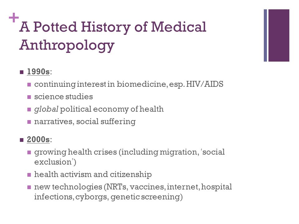 + A Potted History of Medical Anthropology 1970s: Arthur Kleinman (illness versus disease) interest in pragmatic and everyday aspects of health 'the body' begins to emerge as a organising frame 1980s: studies of medicine in the West (biomedicine) critical medical anthropology political economies of health 'resistance' (e.g., to capitalism) becomes a pervasive theme
