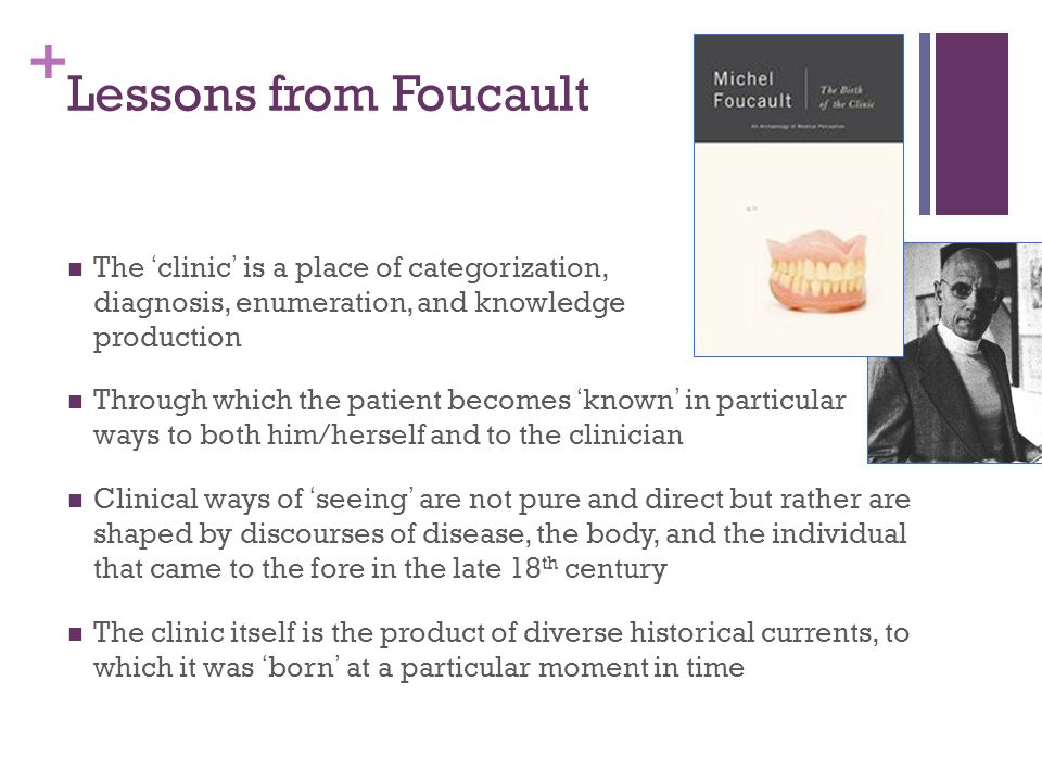 + The Birth of the Clinic (Foucault,1973) Interested in power/knowledge in the 'disciplinary society' panopticism the medical gaze Looks at clinical practice c1800 in Paris the importance of clinical practice for… …the construction of man as an object and subject of knowledge New concepts of disease emerge in association with the creation of a new 'individual' after the French revolution related to new forms of regulating and organising the poor
