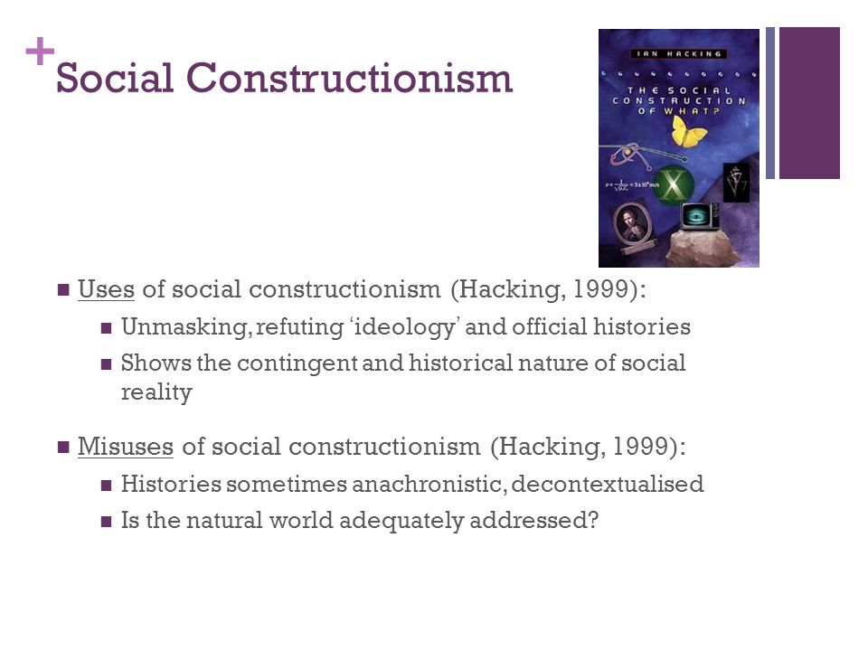 + Social Constructionism Is concerned with how knowledge, social phenomena, and perceptions of reality develop in particular historical, social, and political contexts e.g., Foucault's example of the development of the modern body as an object (and subject) of medicine and science Pushes us to ask: Are claims to knowledge supported by reality.